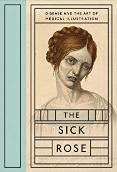 Sick Rose: Disease And The Art Of Medical Illustration