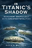 img - for In the Shadow of the Titanic: Merchant Ships Lost with Greater Fatalities by David L. Williams published by The History Press Ltd (2012) book / textbook / text book