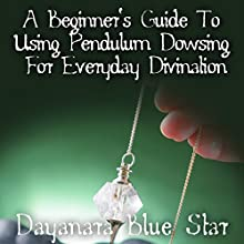 A Beginner's Guide to Using Pendulum Dowsing for Everyday Divination (       UNABRIDGED) by Dayanara Blue Star Narrated by Gene Blake