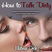 How to Talk Dirty: Enhancing Communication and Eroticism with Passionate Pillow Talk (       UNABRIDGED) by Mistress Dede Narrated by Audrey Lusk