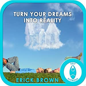 Turn Your Dreams Into Reality: Hypnosis & Meditation | [Erick Brown]