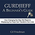Gurdjieff, A Beginner's Guide: How Changing the Way We React to Misplacing Our Keys Can Transform Our Lives | Gil Friedman
