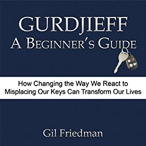 Gurdjieff, A Beginner's Guide: How Changing the Way We React to Misplacing our Keys can Transform our Lives | [Gil Friedman]