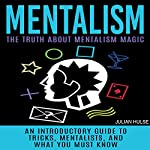 Mentalism: The Truth About Mentalism Magic: An Introductory Guide to Tricks, Mentalists, and What You Must Know | Julian Hulse