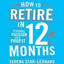 How to Retire in 12 Months: Turning Passion into Profit Audiobook by Serena Star-Leonard Narrated by Jessica Martin