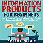Information Products for Beginners: How to Create and Market Online Courses, Ebooks, and Other Digital Content Online | Argena Olivis