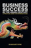 Business Success in the Asian Century: A practical guide for working in Asia