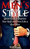 Men's Style: Quick Guide to Improve Your Style and Dress Like a Real Man (Style For Men)