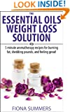 The Essential Oils For Weight Loss Solution: 5 Minute Aromatherapy Recipes for Burning Fat, Shedding Pounds, and Feeling Great!