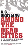 Among the Dead Cities: Is the Targeting of Civilians in War Ever Justified? (0747586039) by Grayling, A. C.