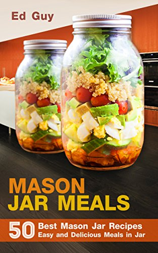 MASON JAR MEALS: 50 Best Mason Jar Recipes Easy and Delicious Meals in Jar (Mason Jars, Mason Jar Salads) by Ed Guy