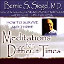 Meditations for Difficult Times: How to Survive and Thrive  by Bernie S. Siegel Narrated by Bernie S. Siegel