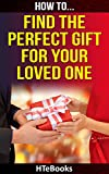 How To Find The Perfect Gift For Your Loved One: Find The Best Presents For Your Loved Ones on Christmas, Birthdays, Weddings and all other Special Occasions (How To eBooks Book 37)