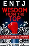 ENTJ Wisdom From The Top: Victorious ENTJs Share Their Thoughts On Leadership, Business, Wealth and Success (Words of Wisdom Series)
