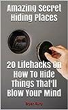Amazing Secret Hiding Places. Proven Lifehacks On How To Hide Things Thatll Blow Your Mind: (secret hiding places, hiding money,