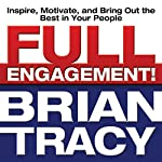 Full Engagement!: Inspire, Motivate, and Bring Out the Best in Your People | Brian Tracy