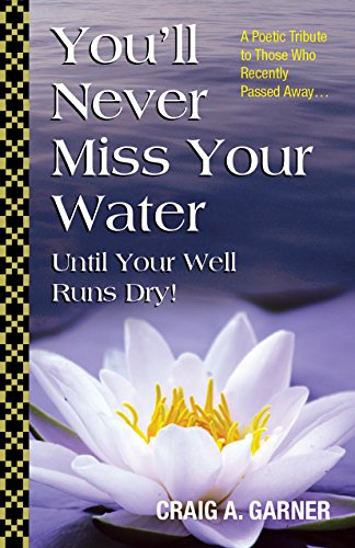 Craig A. Garner - You'll Never Miss Your Water Until Your Well Runs Dry!: A Poetic Tribute to Those Who Recently Passed Away