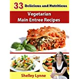 33 Delicious and Nutritious Main Entree Vegetarian Recipes (The Ultimate Guide to Vegetarian Cooking) ~ Shelley Lynne