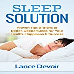 Sleep Solution: Proven Tips & Tricks to Better, Deeper Sleep for Your Health, Happiness & Success   Lance Devoir