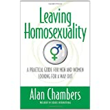 Leaving Homosexuality: A Practical Guide for Men and Women Looking for a Way Out ~ Alan Chambers