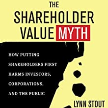 The Shareholder Value Myth: How Putting Shareholders First Harms Investors, Corporations, and the Public (       UNABRIDGED) by Lynn Stout Narrated by Elaine Kellner