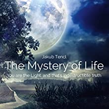The Mystery of Life: You Are the Light, and That's Indestructible Truth (       UNABRIDGED) by Jakub Tencl Narrated by Avegail Colegado Bottoff
