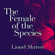 The Female of the Species | Livre audio Auteur(s) : Lionel Shriver Narrateur(s) : Paul Birchard, Lionel Shriver - author's note
