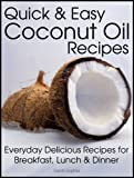 Quick and Easy Coconut Oil Recipes: Everyday Delicious Recipes for Breakfast, Lunch and Dinner