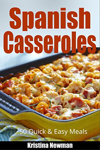 Spanish Cooking:  50 Spanish Casserole Recipes for Quick and Easy Meals (Quick and Easy Meals, Casserole Cookbook, Party Recipes, Family Meals, One Dish Recipes, Dump Dinner, Make Ahead Meals) by Kristina Newman