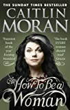 Cover of How To Be a Woman by Caitlin Moran 0091940745