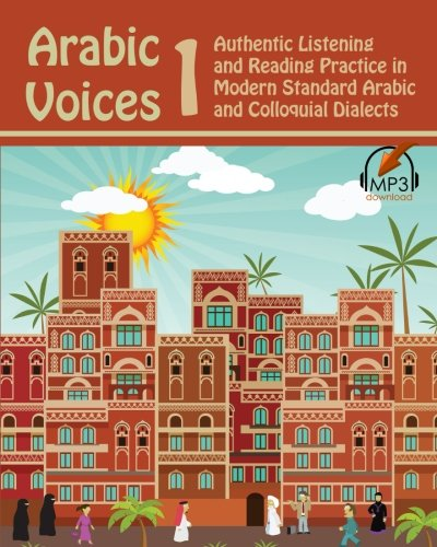 Arabic Voices 1: Authentic Listening and Reading Practice in Modern Standard Arabic and Colloquial Dialects: Volume 1
