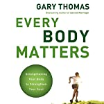 Every Body Matters: Strengthening Your Body to Strengthen Your Soul | Gary Thomas
