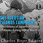 The Aleutian Islands Campaign: The History of Japan's Invasion of Alaska During World War II |  Charles River Editors