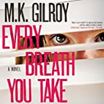 Every Breath You Take: A Novel | M. K. Gilroy
