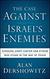 The Case Against Israel's Enemies: Exposing Jimmy Carter and Others Who Stand in the Way of Peace (0470490055) by Dershowitz, Alan