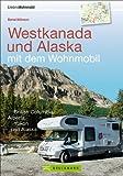 Westkanada und Alaska mit dem Wohnmobil: Der Reiseführer von Vancouver und Calgary bis nach Yukon und Alaska mit Highlights wie Nationalparks Banff ... British Columbia, Alberta, Yukon und Alaska