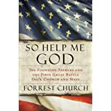 So Help Me God: The Founding Fathers and the First Great Battle Over Church and Stateby Forrest Church