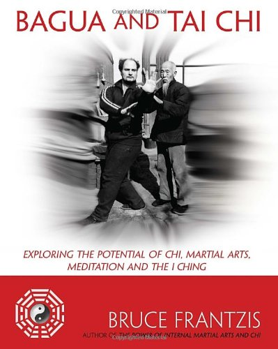 Bagua and Tai Chi: Exploring the Potential of Chi, Martial Arts, Meditation and the I Ching