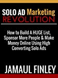 Solo Ad Marketing Revolution: How to Build A HUGE List, Sponsor More People & Make Money Online Using Short Punchy Solo Ads T