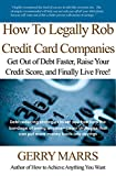 img - for How to Legally Rob Credit-Card Companies: Get Out of Debt Faster, Raise Your Credit Score, and Finally Live Free! book / textbook / text book