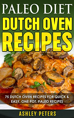 Paleo Diet Dutch Oven Recipes: Dutch Oven Recipes for Quick & Easy Paleo Recipes for Weight Loss by Ashley Peters
