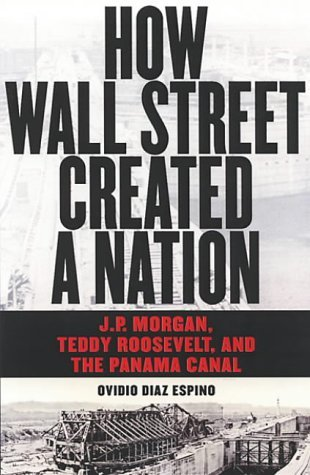 how-wall-street-created-a-nation-jp-morgan-teddy-roosevelt-and-the-panama-canal-by-ovidio-diaz-espin
