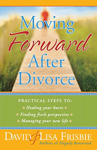 Moving Forward After Divorce: Practical Steps to * Healing Your Hurts * Finding Fresh Perspective * Managing Your New Life