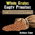 Whole Grains, Empty Promises: The Surprising Truth About the World's Most Overrated 'Health' Food Audiobook by Anthony Colpo Narrated by Matt Stone