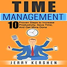 Time Management: 10 Proven Steps to Increase Productivity, Save Time, and Get More Done Audiobook by Jerry Kershen Narrated by Michael Tingle