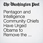 Pentagon and Intelligence Community Chiefs Have Urged Obama to Remove the Head of the NSA | Ellen Nakashima