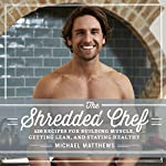 The Shredded Chef: 120 Recipes for Building Muscle, Getting Lean, and Staying Healthy | Michael Matthews