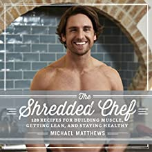 The Shredded Chef: 120 Recipes for Building Muscle, Getting Lean, and Staying Healthy Audiobook by Michael Matthews Narrated by Jeff Justus