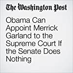 Obama Can Appoint Merrick Garland to the Supreme Court If the Senate Does Nothing | Gregory L. Diskant