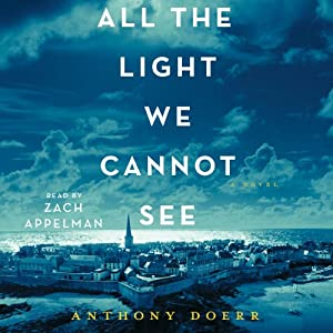 All the Light We Cannot See: A Novel (       UNABRIDGED) by Anthony Doerr Narrated by Zach Appelman